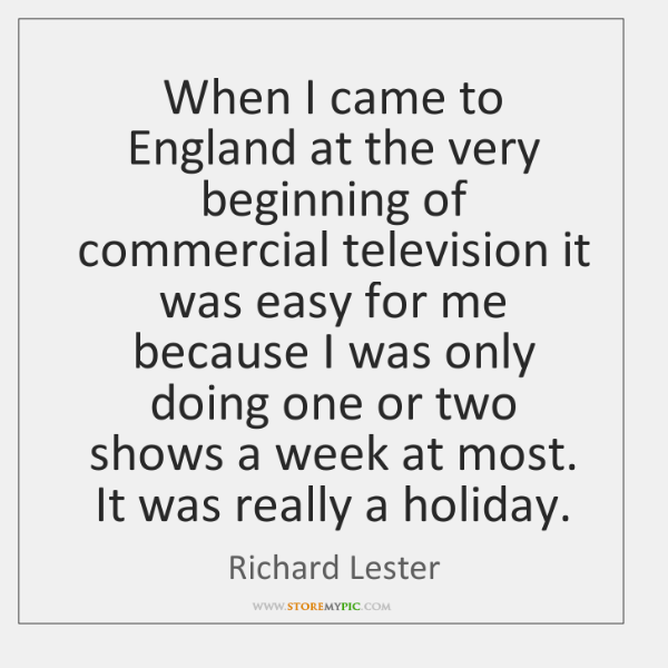 When I came to England at the very beginning of commercial television ...