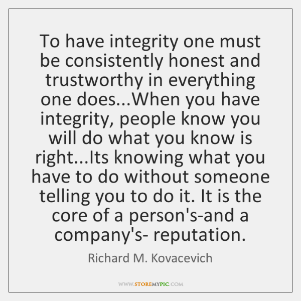 To have integrity one must be consistently honest and trustworthy in everything ...