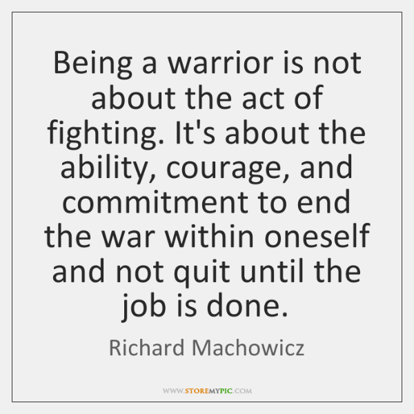 Being A Warrior Is Not About The Act Of Fighting Its About