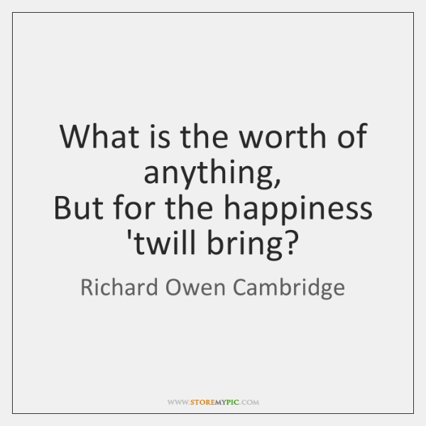 What is the worth of anything,   But for the happiness 'twill bring?