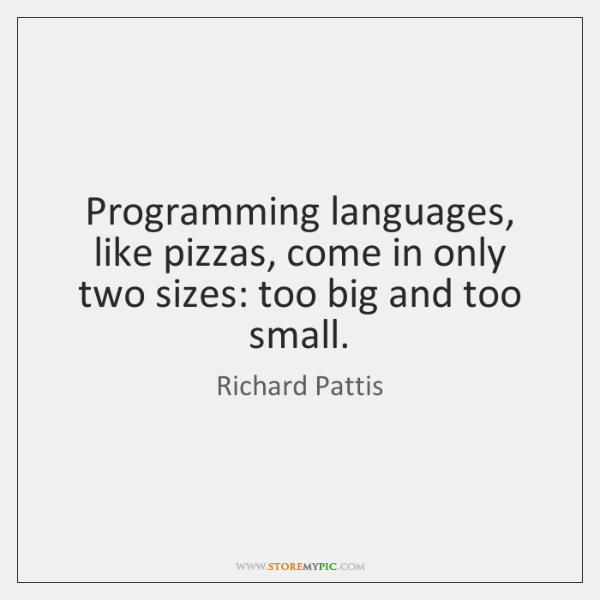 Programming languages, like pizzas, come in only two sizes: too big and ...