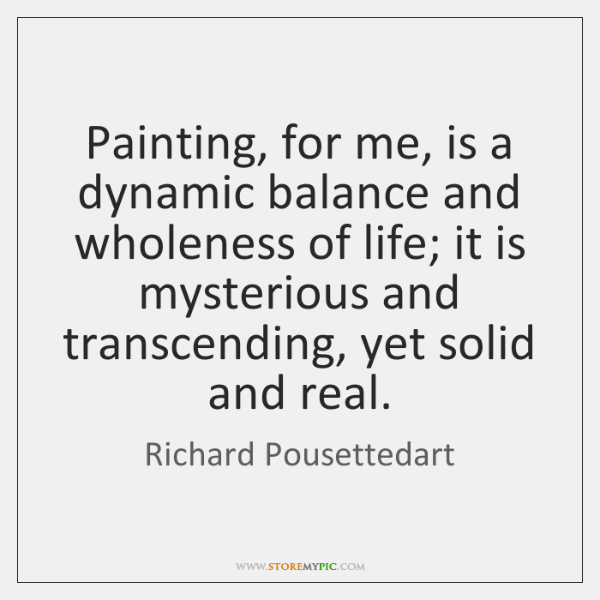 Painting, for me, is a dynamic balance and wholeness of life; it ...
