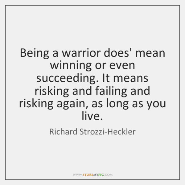 Being A Warrior Does Mean Winning Or Even Succeeding It Means