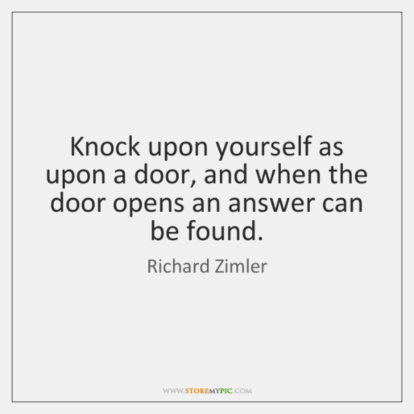 Knock upon yourself as upon a door, and when the door opens ...