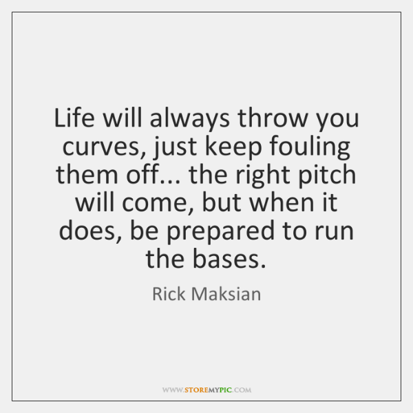Life will always throw you curves, just keep fouling them off... the ...