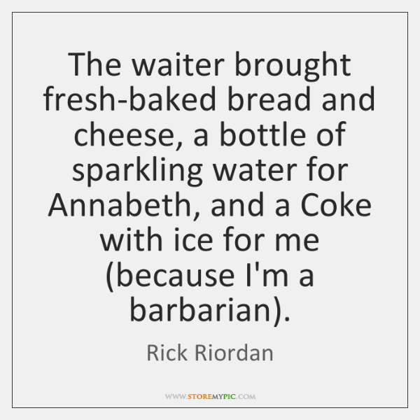The waiter brought fresh-baked bread and cheese, a bottle of sparkling water ...