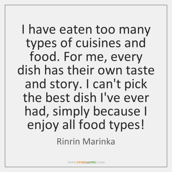 I have eaten too many types of cuisines and food. For me, ...