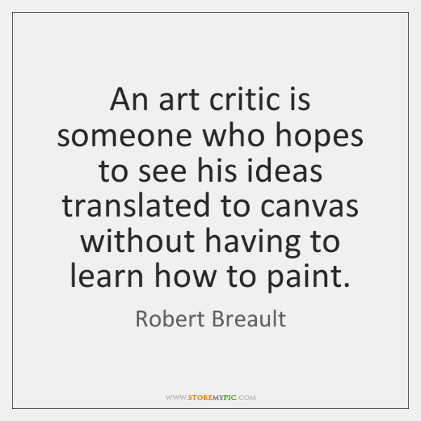 An art critic is someone who hopes to see his ideas translated ...