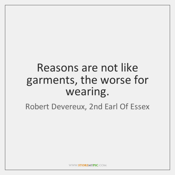 Reasons are not like garments, the worse for wearing.