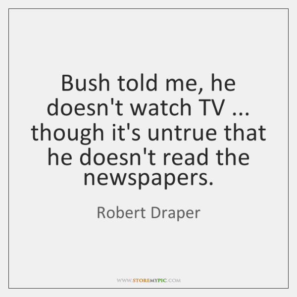 Bush told me, he doesn't watch TV ... though it's untrue that he ...