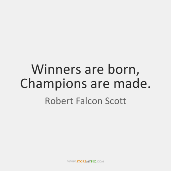 Winners are born, Champions are made.