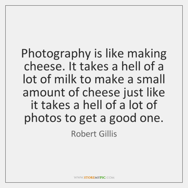 Photography is like making cheese. It takes a hell of a lot ...