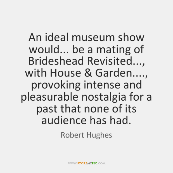 An ideal museum show would... be a mating of Brideshead Revisited..., with ...
