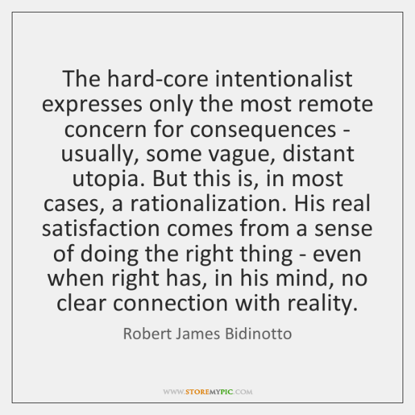 The hard-core intentionalist expresses only the most remote concern for consequences - ...