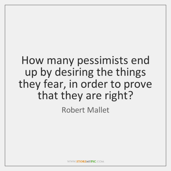 How many pessimists end up by desiring the things they fear, in ...