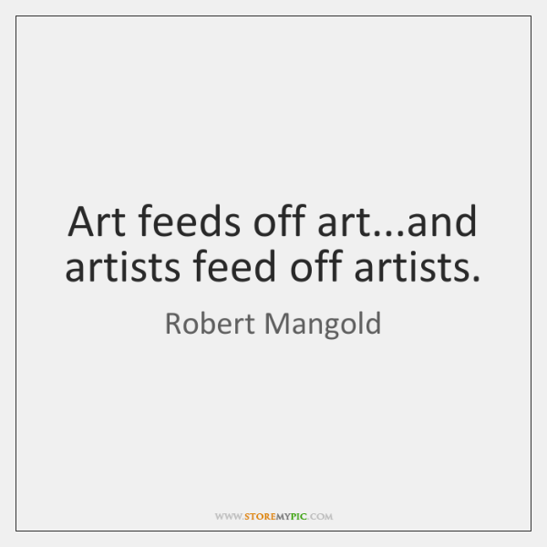 Art feeds off art...and artists feed off artists.