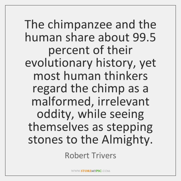 The chimpanzee and the human share about 99.5 percent of their evolutionary history, ...