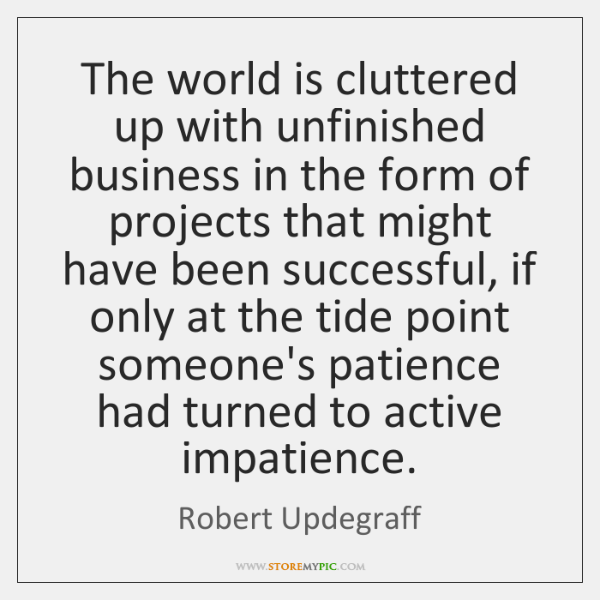 The world is cluttered up with unfinished business in the form of ...