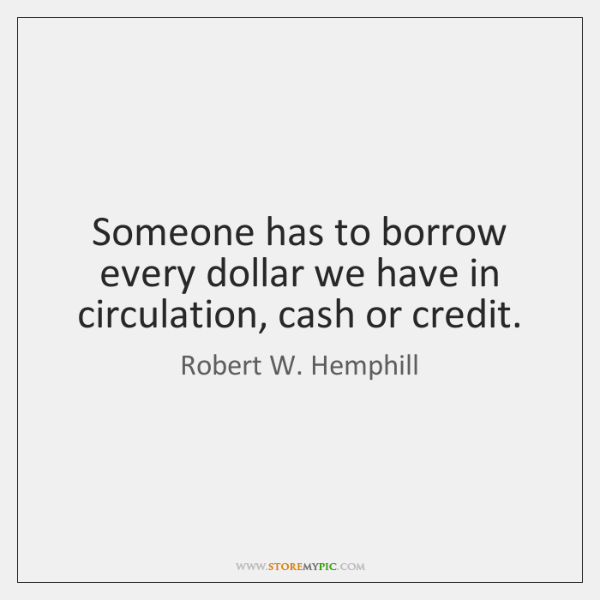 Someone has to borrow every dollar we have in circulation, cash or ...