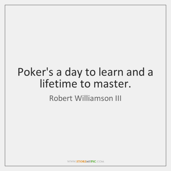 Poker's a day to learn and a lifetime to master.