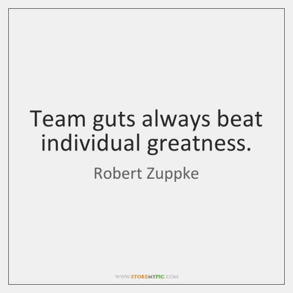 Team guts always beat individual greatness.