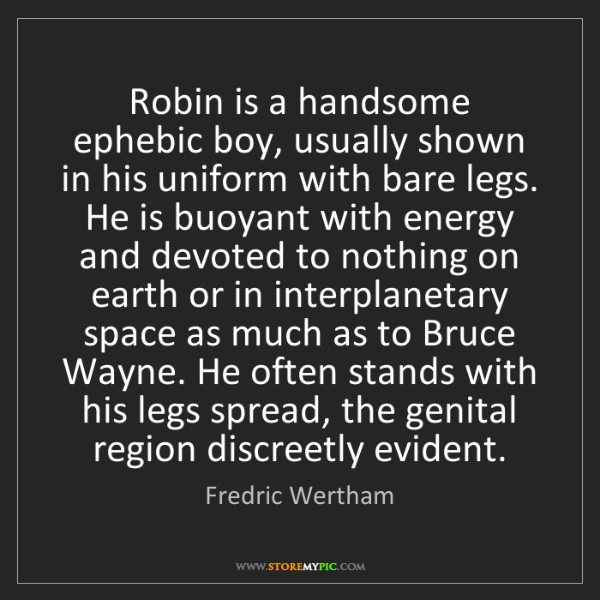 Fredric Wertham: Robin is a handsome ephebic boy, usually shown in his...