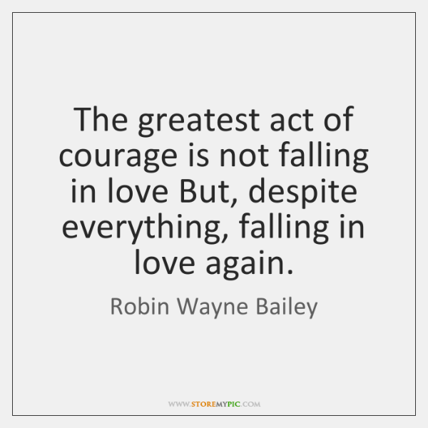 The greatest act of courage is not falling in love But, despite ...