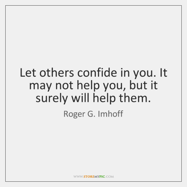 Let others confide in you. It may not help you, but it ...