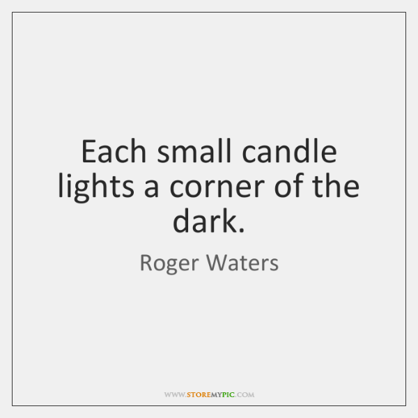 Each small candle lights a corner of the dark.