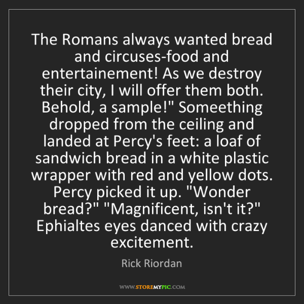 Rick Riordan: The Romans always wanted bread and circuses-food and...