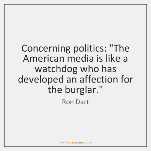 """Concerning politics: """"The American media is like a watchdog who has developed ..."""