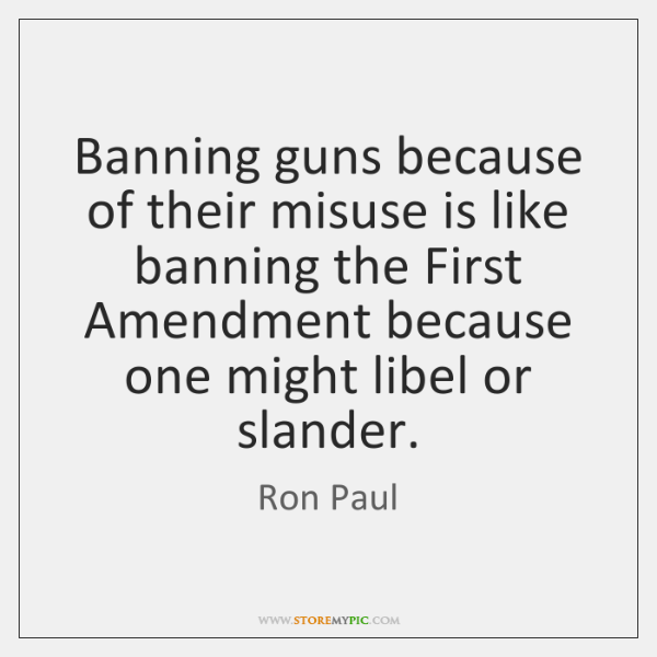 Banning guns because of their misuse is like banning the First Amendment ...