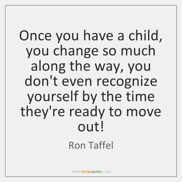 Once you have a child, you change so much along the way, ...