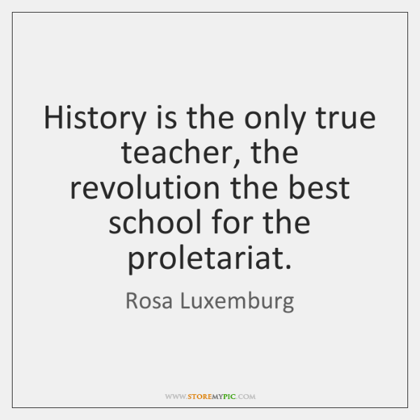 History is the only true teacher, the revolution the best school for ...