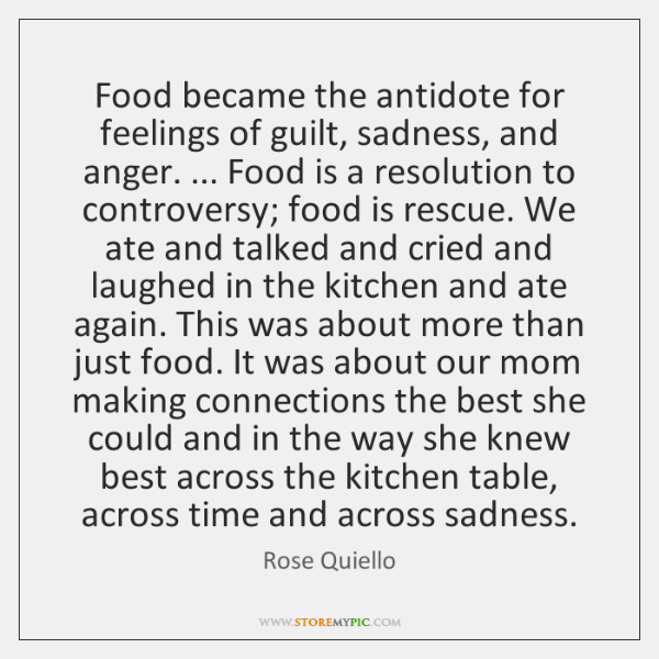 Food became the antidote for feelings of guilt, sadness, and anger. ... Food ...