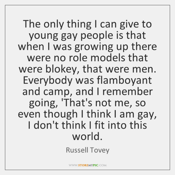 The only thing I can give to young gay people is that ...