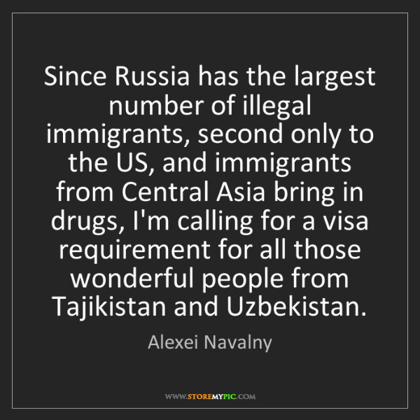 Alexei Navalny: Since Russia has the largest number of illegal immigrants,...