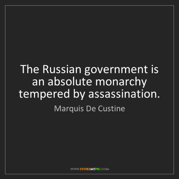 Marquis De Custine: The Russian government is an absolute monarchy tempered...