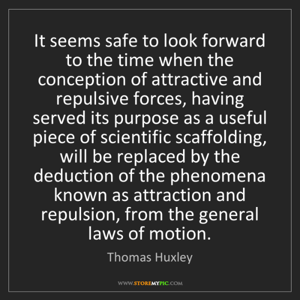 Thomas Huxley: It seems safe to look forward to the time when the conception...