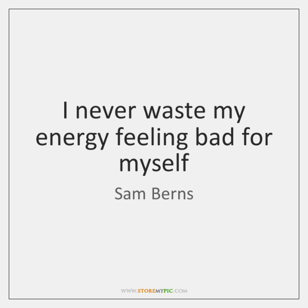 I never waste my energy feeling bad for myself