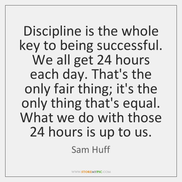 Discipline is the whole key to being successful. We all get 24 hours ...