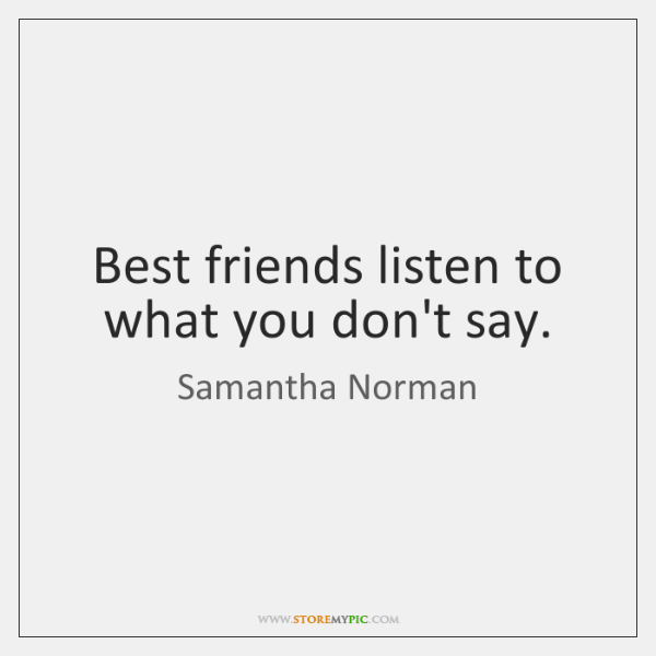 Best friends listen to what you don't say.