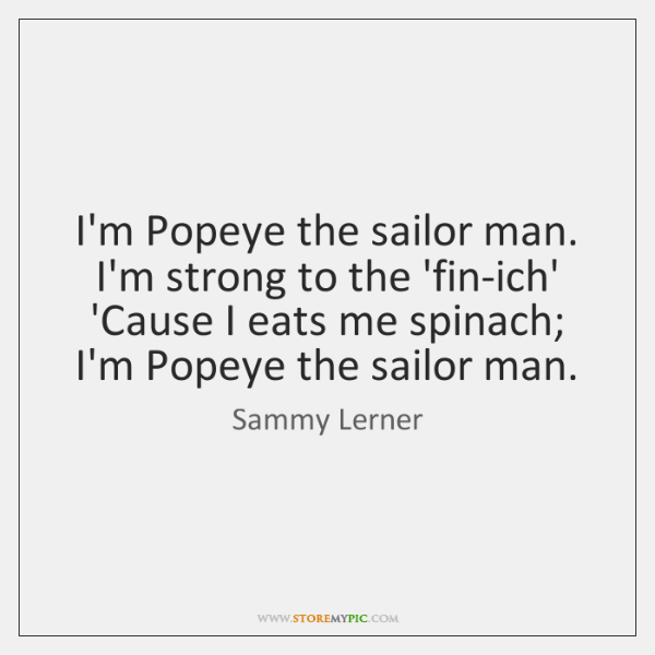 I'm Popeye the sailor man. I'm strong to the 'fin-ich' 'Cause I ...