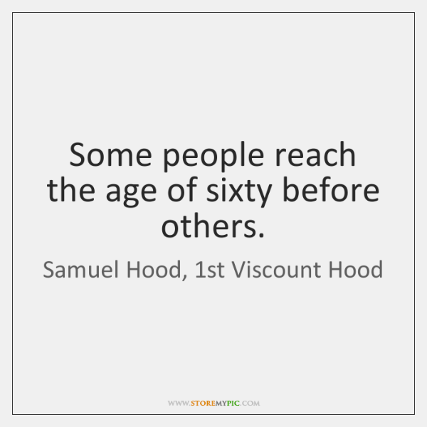 Some people reach the age of sixty before others.