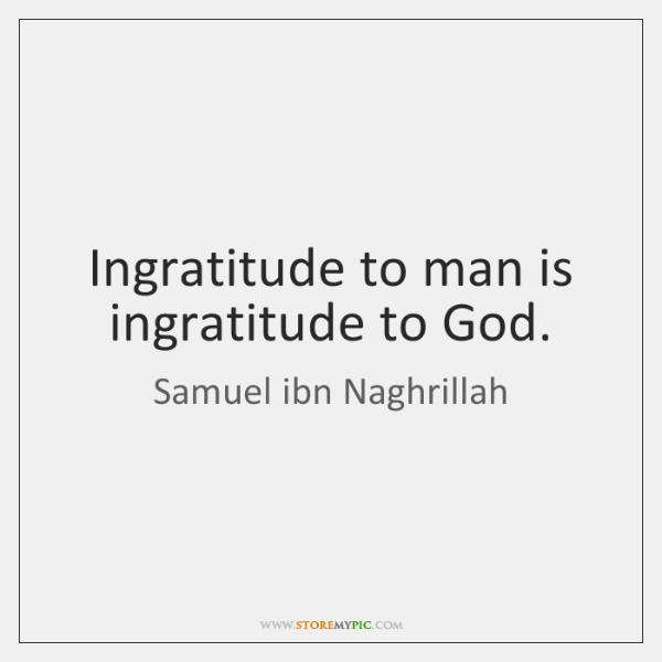 Ingratitude to man is ingratitude to God.