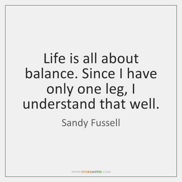 Life is all about balance. Since I have only one leg, I ...