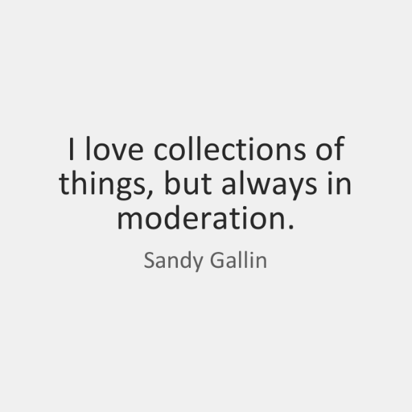 I love collections of things, but always in moderation.