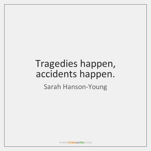 Tragedies happen, accidents happen.