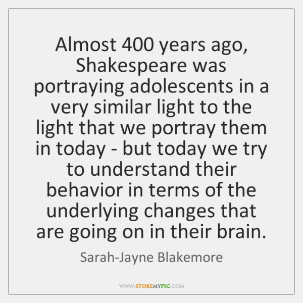 Almost 400 years ago, Shakespeare was portraying adolescents in a very similar light ...