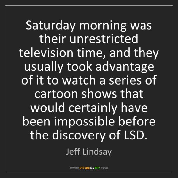 Jeff Lindsay: Saturday morning was their unrestricted television time,...